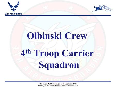America's Airlift Squadron of Choice Since 1935 Looking to the Future from a Tradition of Excellence Olbinski Crew 4 th Troop Carrier Squadron.