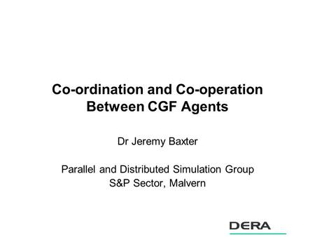 Co-ordination and Co-operation Between CGF Agents Dr Jeremy Baxter Parallel and Distributed Simulation Group S&P Sector, Malvern.