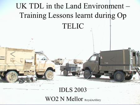 HQ DRA UK TDL in the Land Environment – Training Lessons learnt during Op TELIC IDLS 2003 WO2 N Mellor RoyalArtillery.