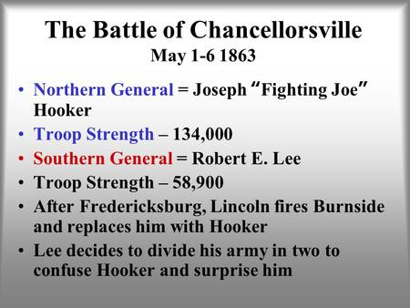 "The Battle of Chancellorsville May 1-6 1863 Northern General = Joseph ""Fighting Joe"" Hooker Troop Strength – 134,000 Southern General = Robert E. Lee Troop."