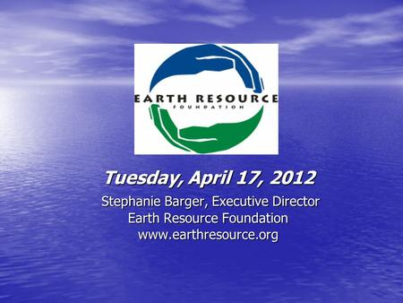 Tuesday, April 17, 2012 Stephanie Barger, Executive Director Earth Resource Foundation www.earthresource.org.