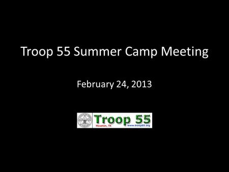 Troop 55 Summer Camp Meeting February 24, 2013. Buffalo Trail Scout Ranch – in West Texas  Who: 1 st and 2 nd year scouts + scout leadership  What: