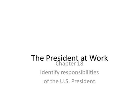 Chapter 18 Identify responsibilities of the U.S. President.