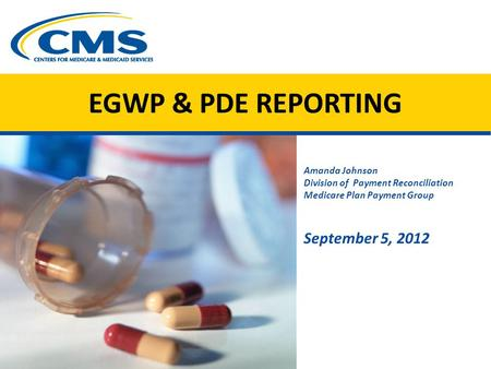 EGWP & PDE REPORTING Amanda Johnson Division of Payment Reconciliation Medicare Plan Payment Group September 5, 2012 Image of spilled med capsules CMS.