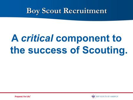 A critical component to the success of Scouting. 1 Boy Scout Recruitment.