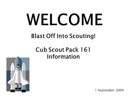 WELCOME Blast Off Into Scouting! Cub Scout Pack 161 Information 1 September 2009.