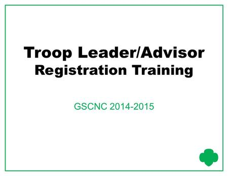 Troop Leader/Advisor Registration Training GSCNC 2014-2015.