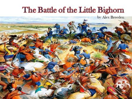 To inform the reader about the Battle of the Little Bighorn. To educate about General Custer and what happened leading up to the war. To tell you the.
