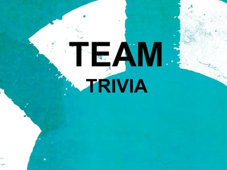 TEAM TRIVIA. Alright TEAMS! Try your hand at a little TEAM trivia. All of these questions are related to a TEAM of some kind. Make sure to consult your.