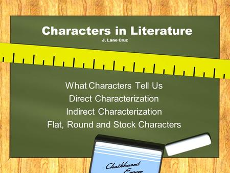 Characters in Literature J. Lane Cruz What Characters Tell Us Direct Characterization Indirect Characterization Flat, Round and Stock Characters.