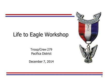 1 Troop/Crew 279 Pacifica District December 7, 2014 Life to Eagle Workshop.