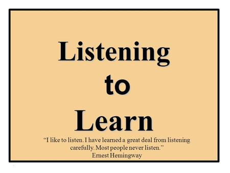 "Listening to Learn ""I like to listen. I have learned a great deal from listening carefully. Most people never listen."" Ernest Hemingway."