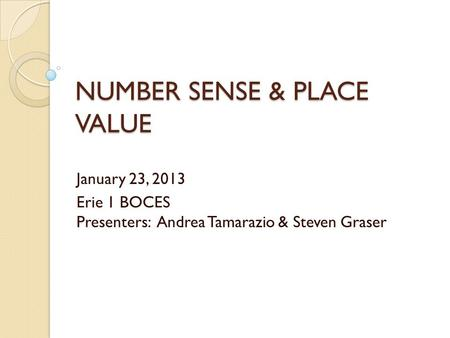 NUMBER SENSE & PLACE VALUE January 23, 2013 Erie 1 BOCES Presenters: Andrea Tamarazio & Steven Graser.