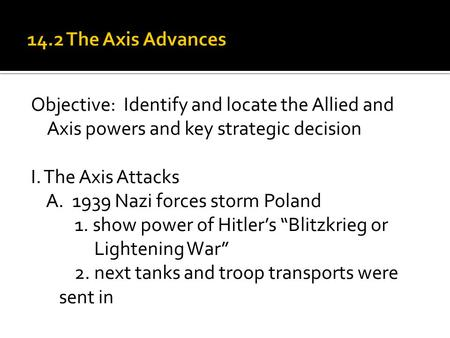 Objective: Identify and locate the Allied and Axis powers and key strategic decisi0n I. The Axis Attacks A. 1939 Nazi forces storm Poland 1. show power.