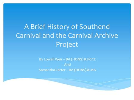 A Brief History of Southend Carnival and the Carnival Archive Project By Lowell Weir – BA (HONS) & PGCE And Samantha Carter – BA (HONS) & MA.