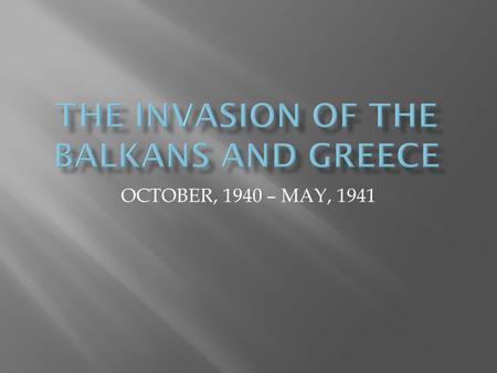 OCTOBER, 1940 – MAY, 1941.  HITLER NOT ORIGINALLY INTERESTED IN BALKAN/GREEK OCCUPATION  HITLER DIDN'T EVEN ENCOURAGE AN ITALIAN INVASION  WHY.