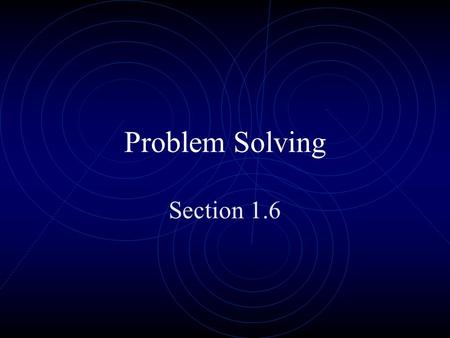 Problem Solving Section 1.6. Problem Solving is easy if you follow these steps Understand the problem.
