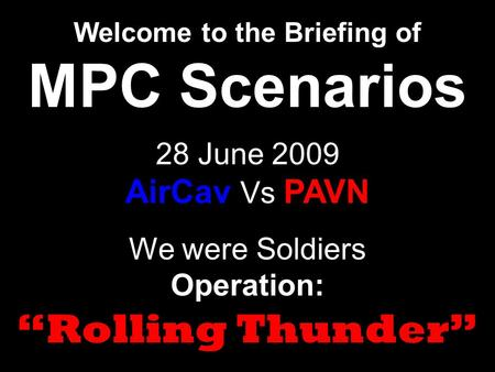 "We were Soldiers Operation: ""Rolling Thunder"" Welcome to the Briefing of MPC Scenarios 28 June 2009 AirCav Vs PAVN."