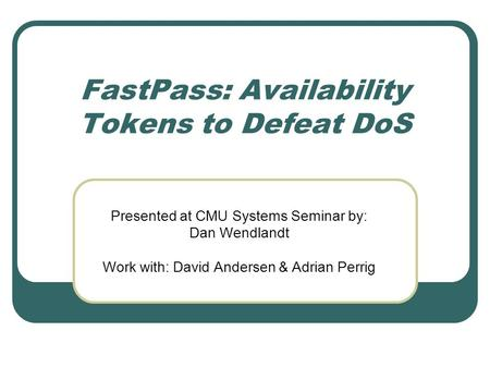 FastPass: Availability Tokens to Defeat DoS Presented at CMU Systems Seminar by: Dan Wendlandt Work with: David Andersen & Adrian Perrig.