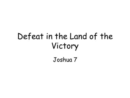"Defeat in the Land of the Victory Joshua 7. Promised Land as ""a land of hills and valleys"" –Topography vs Egypt –Geography of the life of faith Peaks."