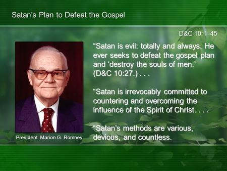 "D&C 10:1–45 Satan's Plan to Defeat the Gospel ""Satan is evil: totally and always. He ever seeks to defeat the gospel plan and 'destroy the souls of men.'"