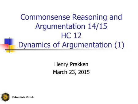 Commonsense Reasoning and Argumentation 14/15 HC 12 Dynamics of Argumentation (1) Henry Prakken March 23, 2015.