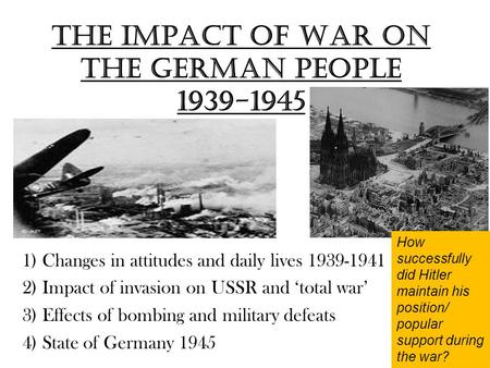 The impact of War on the German people 1939-1945 1) Changes in attitudes and daily lives 1939-1941 2) Impact of invasion on USSR and 'total war' 3) Effects.