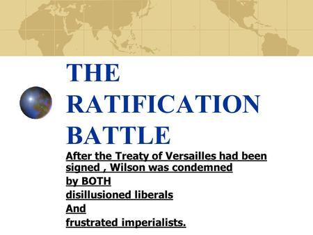 THE RATIFICATION BATTLE After the Treaty of Versailles had been signed, Wilson was condemned by BOTH disillusioned liberals And frustrated imperialists.