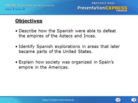 Objectives Describe how the Spanish were able to defeat the empires of the Aztecs and Incas. Identify Spanish explorations in areas that later became.
