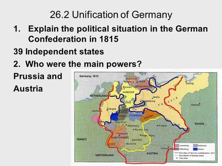 26.2 Unification of Germany 1.Explain the political situation in the German Confederation in 1815 39 Independent states 2. Who were the main powers? Prussia.