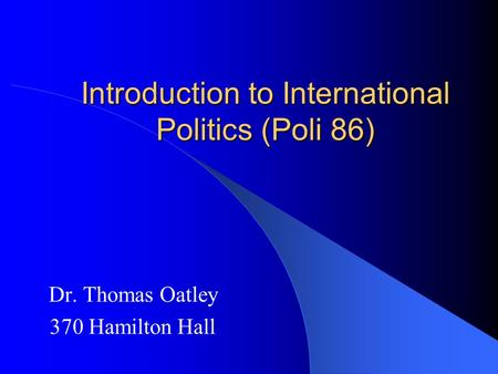 Introduction to International Politics (Poli 86) Dr. Thomas Oatley 370 Hamilton Hall.