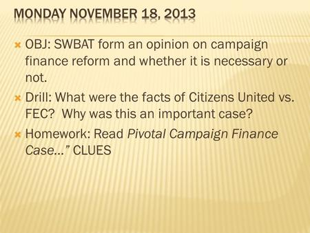 Monday November 18, 2013 OBJ: SWBAT form an opinion on campaign finance reform and whether it is necessary or not. Drill: What were the facts of Citizens.