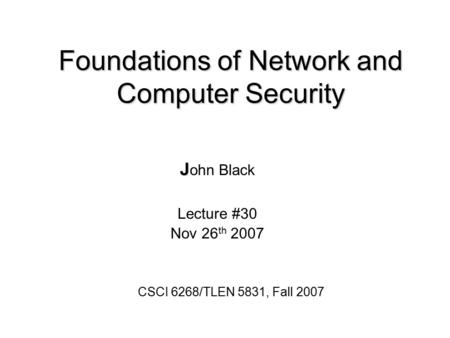 Foundations of Network and Computer Security J J ohn Black Lecture #30 Nov 26 th 2007 CSCI 6268/TLEN 5831, Fall 2007.