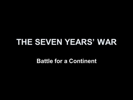 THE SEVEN YEARS' WAR Battle for a Continent. Seven Years' War First truly global war Involved many countries and colonies in: Africa, Asia, Europe, North.