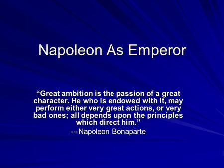 "Napoleon As Emperor ""Great ambition is the passion of a great character. He who is endowed with it, may perform either very great actions, or very bad."