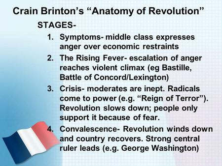 "Crain Brinton's ""Anatomy of Revolution"" STAGES- 1.Symptoms- middle class expresses anger over economic restraints 2.The Rising Fever- escalation of anger."