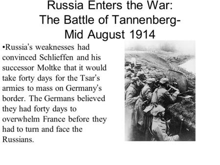 Russia Enters the War: The Battle of Tannenberg- Mid August 1914 Russia's weaknesses had convinced Schlieffen and his successor Moltke that it would take.