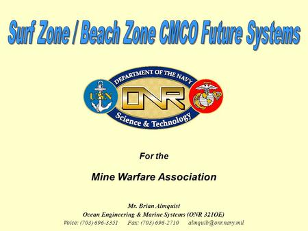 For the Mine Warfare Association Mr. Brian Almquist Ocean Engineering & Marine Systems (ONR 321OE) Voice: (703) 696-3351 Fax: (703) 696-2710