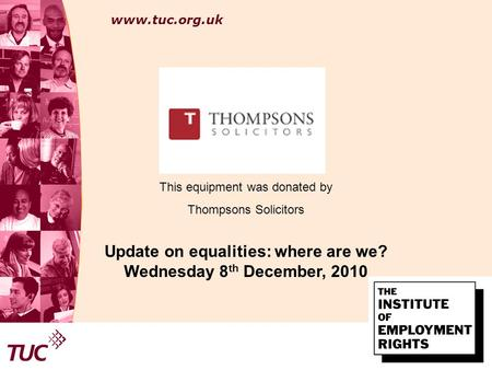 Www.tuc.org.uk Area for co- branding logo This equipment was donated by Thompsons Solicitors Update on equalities: where are we? Wednesday 8 th December,
