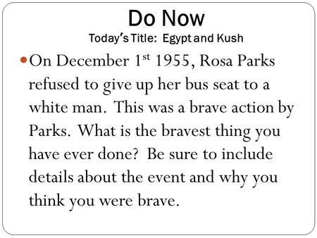 Do Now Today's Title: Egypt and Kush On December 1 st 1955, Rosa Parks refused to give up her bus seat to a white man. This was a brave action by Parks.