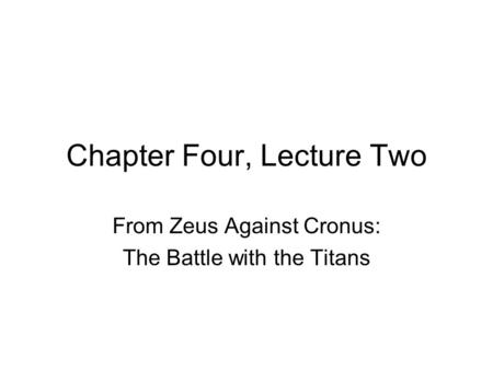 Chapter Four, Lecture Two From Zeus Against Cronus: The Battle with the Titans.