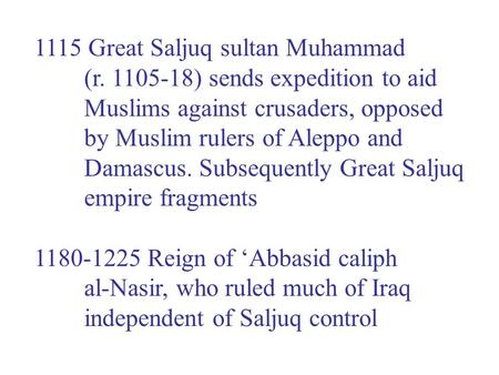 1115 Great Saljuq sultan Muhammad (r. 1105-18) sends expedition to aid Muslims against crusaders, opposed by Muslim rulers of Aleppo and Damascus. Subsequently.