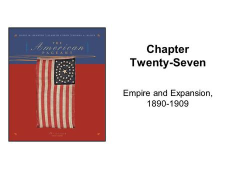 Chapter Twenty-Seven Empire and Expansion, 1890-1909.