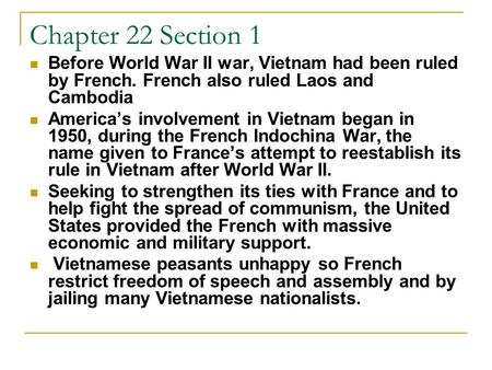 Chapter 22 Section 1 Before World War II war, Vietnam had been ruled by French. French also ruled Laos and Cambodia America's involvement in Vietnam began.
