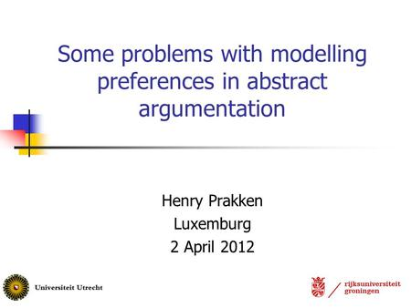 Some problems with modelling preferences in abstract argumentation Henry Prakken Luxemburg 2 April 2012.