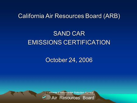 California Air Resources Board (ARB) SAND CAR EMISSIONS CERTIFICATION October 24, 2006 Air Resources Board California Environmental Protection Agency.