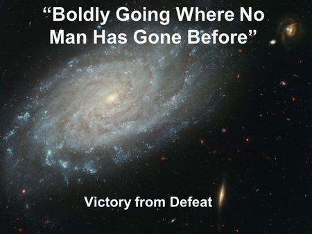 """Boldly Going Where No Man Has Gone Before"" Victory from Defeat."