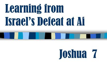 Learning from Israel's Defeat at Ai Joshua 7. Learning from Israel's Defeat at Ai not We have been commanded not to touch the unclean thing 2 Cor. 6:14-18.