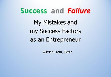 My Mistakes and my Success Factors as an Entrepreneur Wilfried Franz, Berlin Success and Failure 1.