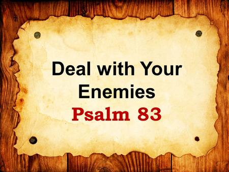 Deal with Your Enemies Psalm 83. Psalm of Asaph (final psalm) Occasion unknown: Possibly 2 Chron. 20 with Jehosephat – delivered from Moab & Ammon Or.